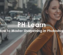 PH Learn - How to Master Sharpening in Photoshop