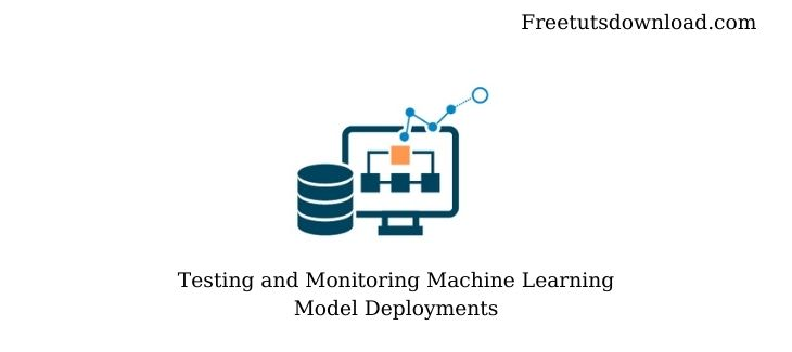 Testing and Monitoring Machine Learning Model Deployments Free Download