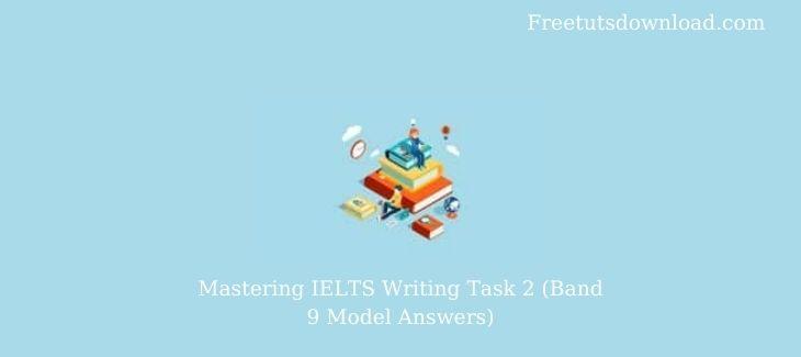 Mastering IELTS Writing Task 2 (Band 9 Model Answers)