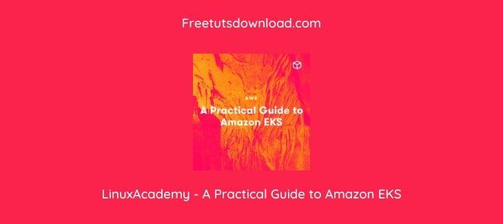 LinuxAcademy - A Practical Guide to Amazon EKS